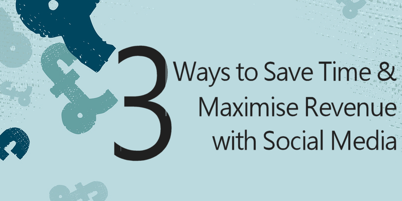 3 Ways to save time and maximise revenue with social media